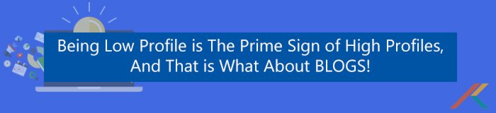 Being Low Profile is The Prime Sign of High Profiles, and that is what about BLOGS!